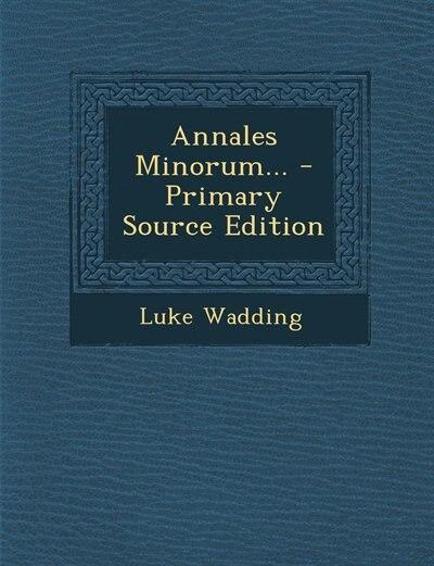 Annales Minorum... - Primary Source Edition by Luke Wadding