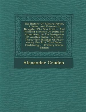 The History Of Richard Potter, A Sailor, And Prisoner In Newgate, Who Was Tried ... And Received Sentence Of Death For Attempting, At The Instigation Of Another Sailor, To Receive Thirty-five Shillings Of Prize-money Due To A Third Sailor. Containing... - by Alexander Cruden