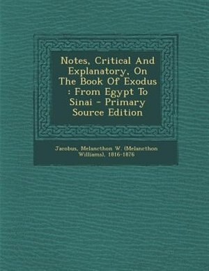 Notes, Critical And Explanatory, On The Book Of Exodus: From Egypt To Sinai by Melancthon W. (Melancthon Willi Jacobus