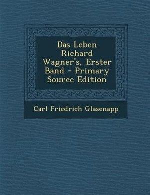 Das Leben Richard Wagner's, Erster Band - Primary Source Edition by Carl Friedrich Glasenapp