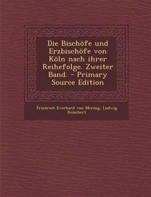 Die Bischöfe und Erzbischöfe von Köln nach ihrer Reihefolge. Zweiter Band. - Primary Source Edition by Friedrich Everhard Von Mering