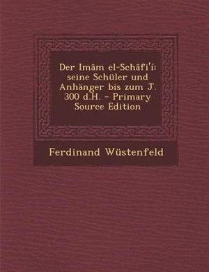 Der Imâm el-Schâfi'í: seine Schüler und Anhänger bis zum J. 300 d.H. - Primary Source Edition by Ferdinand Wüstenfeld