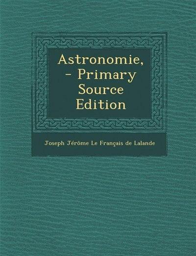 Astronomie, - Primary Source Edition by Joseph Jérôme Le Français De Lalande