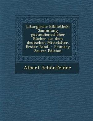 Liturgische Bibliothek: Sammlung gottesdienstlicher Bücher aus dem deutschen Mittelalter. Erster Band. - Primary Source Edi by Albert Schönfelder