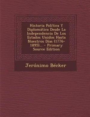 Historia Política Y Diplomática Desde La Independencia De Los Estados Unidos Hasta Nuestros Días (1776-1895)... by Jerónimo Bécker