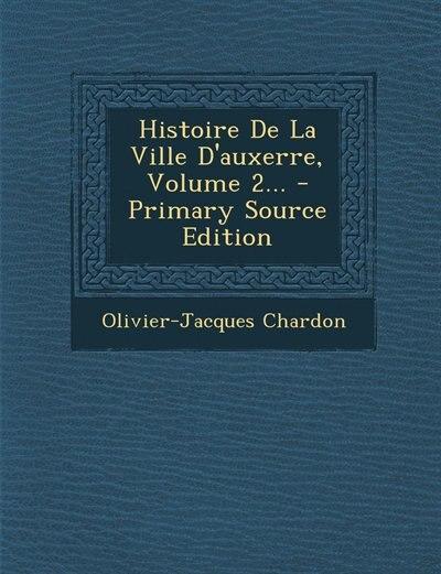 Histoire De La Ville D'auxerre, Volume 2... by Olivier-jacques Chardon