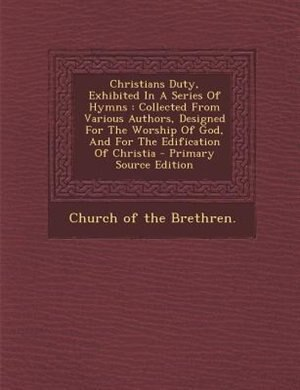 Christians Duty, Exhibited In A Series Of Hymns: Collected From Various Authors, Designed For The Worship Of God, And For The Edification Of Christi by Church Of The Brethren.