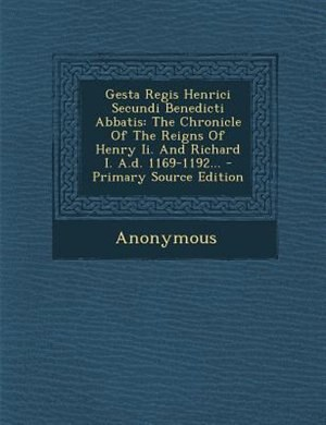 Gesta Regis Henrici Secundi Benedicti Abbatis: The Chronicle Of The Reigns Of Henry Ii. And Richard I. A.d. 1169-1192... by Anonymous