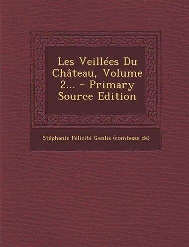 Les Veillées Du Château, Volume 2... - Primary Source Edition by Stéphanie Félicité Genlis (comtesse d
