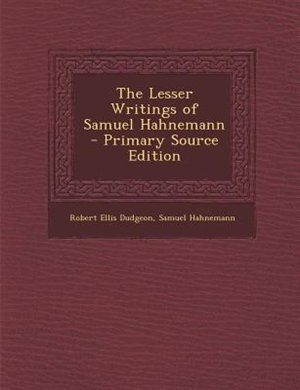 The Lesser Writings of Samuel Hahnemann - Primary Source Edition by Robert Ellis Dudgeon