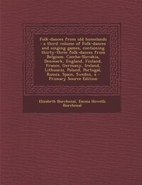 Folk-dances from old homelands: A a third volume of Folk-dances and singing games, containing…