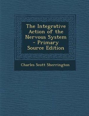 The Integrative Action of the Nervous System by Charles Scott Sherrington
