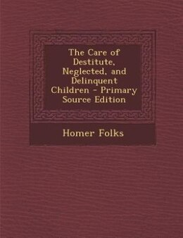 Book The Care of Destitute, Neglected, and Delinquent Children by Homer Folks