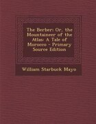 The Berber; Or, the Mountaineer of the Atlas: A Tale of Morocco - Primary Source Edition