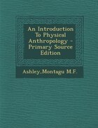 An Introduction To Physical Anthropology - Primary Source Edition