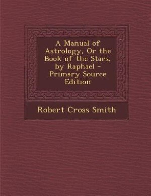 A Manual of Astrology, Or the Book of the Stars, by Raphael - Primary Source Edition by Robert Cross Smith