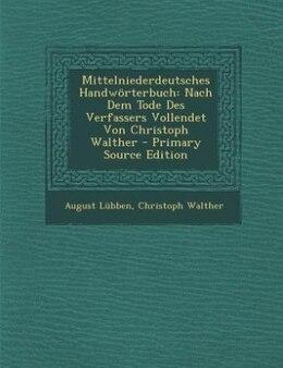 Book Mittelniederdeutsches Handwörterbuch: Nach Dem Tode Des Verfassers Vollendet Von Christoph Walther by August Lübben