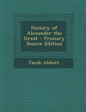 History of Alexander the Great - Primary Source Edition by Jacob Abbott
