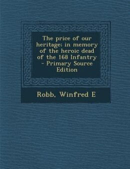 Book The price of our heritage; in memory of the heroic dead of the 168 Infantry  - Primary Source… by Robb Winfred E