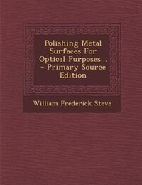 Polishing Metal Surfaces For Optical Purposes... - Primary Source Edition