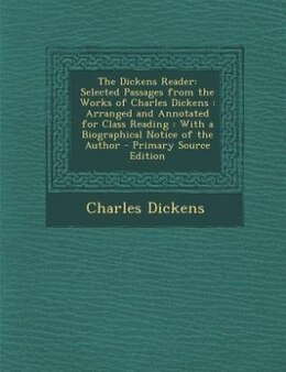 Book The Dickens Reader: Selected Passages from the Works of Charles Dickens : Arranged and Annotated… by Charles Dickens