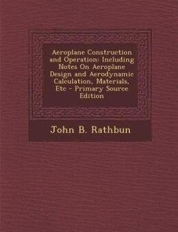Book Aeroplane Construction and Operation: Including Notes On Aeroplane Design and Aerodynamic… by John B. Rathbun