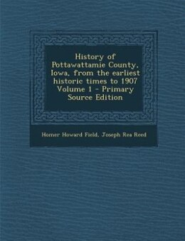 Book History of Pottawattamie County, Iowa, from the earliest historic times to 1907 Volume 1 - Primary… by Homer Howard Field