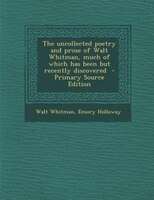 The uncollected poetry and prose of Walt Whitman, much of which has been but recently discovered…