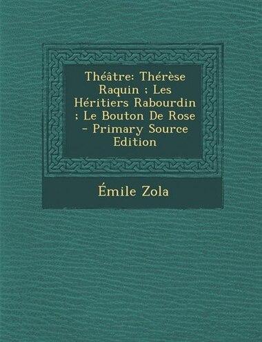 Théâtre: Thérèse Raquin ; Les Héritiers Rabourdin ; Le Bouton De Rose - Primary Source Edition by ÉMILE ZOLA