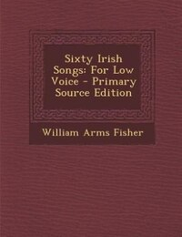 Sixty Irish Songs: For Low Voice - Primary Source Edition