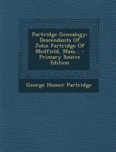 Partridge Genealogy: Descendants Of John Partridge Of Medfield, Mass... - Primary Source Edition