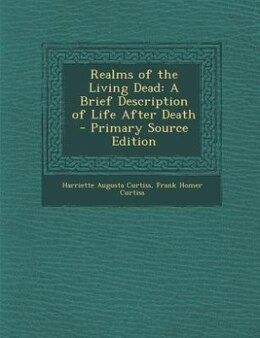 Book Realms of the Living Dead: A Brief Description of Life After Death - Primary Source Edition by Harriette Augusta Curtiss