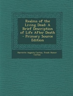 Realms of the Living Dead: A Brief Description of Life After Death - Primary Source Edition