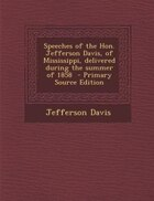 Speeches of the Hon. Jefferson Davis, of Mississippi, delivered during the summer of 1858…