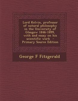 Book Lord Kelvin, professor of natural philosophy in the University of Glasgow 1846-1899, with and essay… by George F Fitzgerald