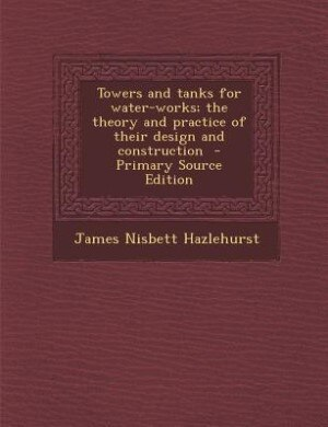Towers and tanks for water-works; the theory and practice of their design and construction by James Nisbett Hazlehurst