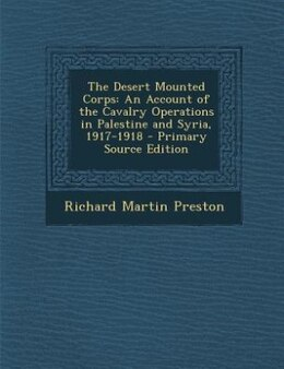 Book The Desert Mounted Corps: An Account of the Cavalry Operations in Palestine and Syria, 1917-1918… by Richard Martin Preston