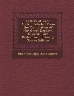 Letters of Jane Austen: Selected from the Compilation of Her Great Nephew, Edward, Lord Brabourne - Primary Source Edition