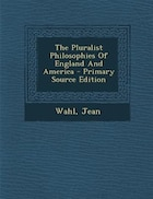 The Pluralist Philosophies Of England And America - Primary Source Edition