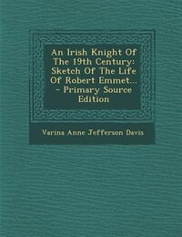 An Irish Knight Of The 19th Century: Sketch Of The Life Of Robert Emmet... - Primary Source Edition