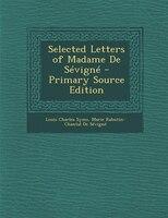 Selected Letters of Madame De Sévigné - Primary Source Edition