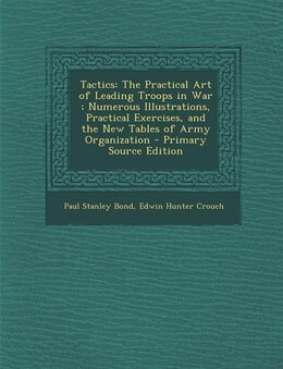 Book Tactics: The Practical Art of Leading Troops in War ; Numerous Illustrations, Practical Exercises… by Paul Stanley Bond