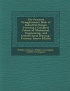 The Practical Draughtsman's Book of Industrial Design: Forming a Complete Course of Mechanical…