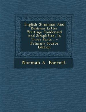English Grammar And Business Letter Writing: Condensed And Simplified, In Three Parts... by Norman A. Barrett