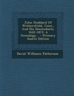 John Stoddard Of Wethersfield, Conn., And His Descendants, 1642-1872: A Genealogy... - Primary Source Edition