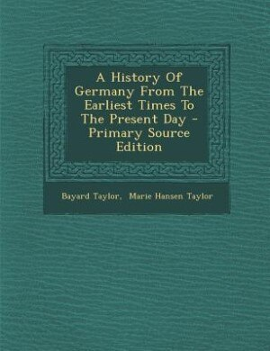 A History Of Germany From The Earliest Times To The Present Day - Primary Source Edition by Bayard Taylor