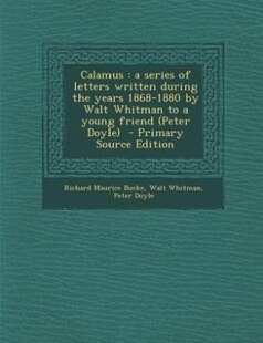 Calamus: a series of letters written during the years 1868-1880 by Walt Whitman to a young friend (Peter Doy