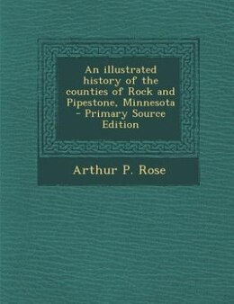 Book An illustrated history of the counties of Rock and Pipestone, Minnesota  - Primary Source Edition by Arthur P. Rose