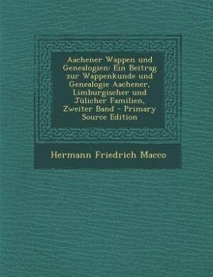 Aachener Wappen und Genealogien: Ein Beitrag zur Wappenkunde und Genealogie Aachener, Limburgischer und Jülicher Familien, Zweiter B de Hermann Friedrich Macco
