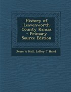 History of Leavenworth County Kansas  - Primary Source Edition